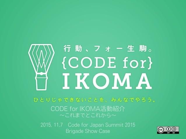 CODE for IKOMA活動紹介 ∼これまでとこれから∼ 2015. 11.7Code for Japan Summit 2015 Brigade Show Case