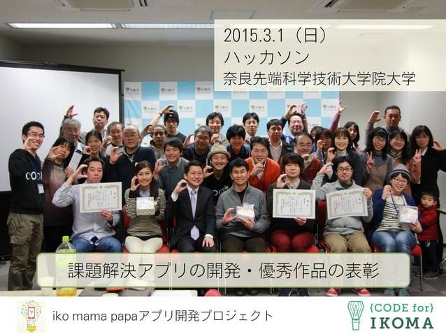 iko mama papaアプリ開発プロジェクト 2015.3.1(日) ハッカソン 奈良先端科学技術大学院大学 課題解決アプリの開発・優秀作品の表彰