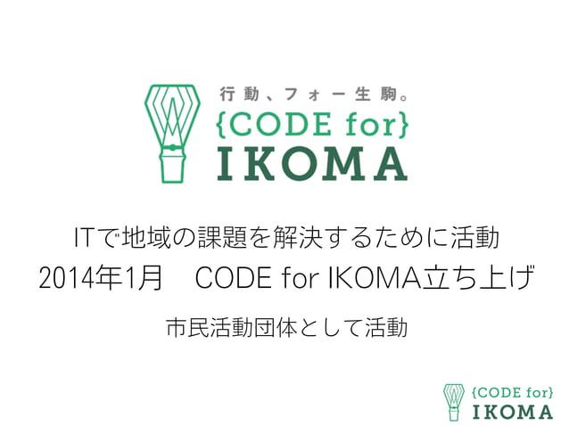 ITで地域の課題を解決するために活動 2014年1月CODE for IKOMA立ち上げ 市民活動団体として活動