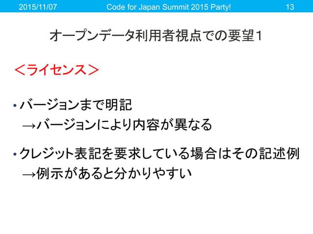 オープンデータ利用者視点での要望1 <ライセンス> • バージョンまで明記 →バージョンにより内容が異なる • クレジット表記を要求している場合はその記述例 →例示があると分かりやすい 2015/11/07 Code for Japan Sum...
