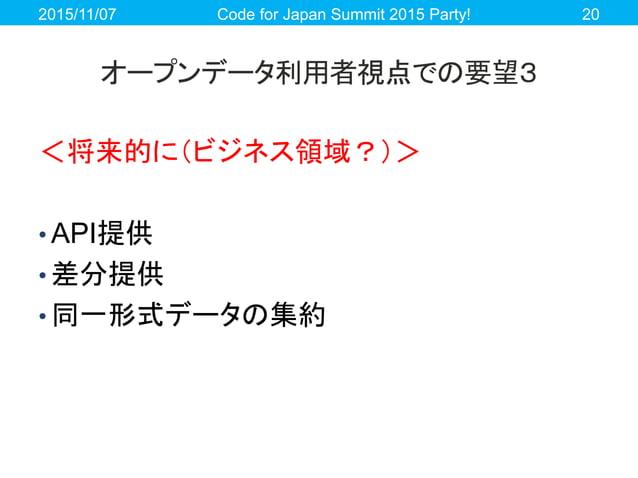 オープンデータ利用者視点での要望3 <将来的に(ビジネス領域?)> • API提供 • 差分提供 • 同一形式データの集約 2015/11/07 Code for Japan Summit 2015 Party! 20