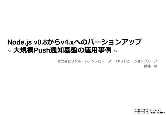 Node.js v0.8からv4.xへのバージョンアップ ~ 大規模Push通知基盤の運用事例 ~ 株式会社リクルートテクノロジーズ APソリューショングループ 伊藤 瑛