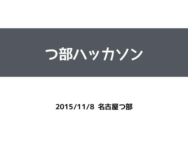 つ部ハッカソン ! 2015/11/8 名古屋つ部