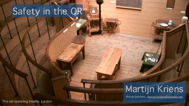 Safety in the OR Martijn Kriens @martijnkriens, martijn.kriens@icrowds.net The old operating theatre, London