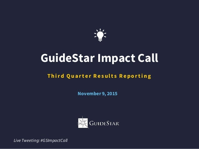 GuideStar Impact Call T hi r d Q uar t e r Re s ul t s Re po r t i ng Live Tweeting: #GSImpactCall November9, 2015