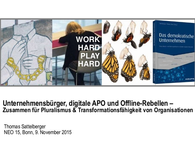 WORK HARD PLAY HARD Unternehmensbürger, digitale APO und Offline-Rebellen – Zusammen für Pluralismus & Transformationsfähi...