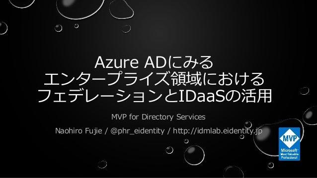 Azure ADにみる エンタープライズ領域における フェデレーションとIDaaSの活用 MVP for Directory Services Naohiro Fujie / @phr_eidentity / http://idmlab.eid...