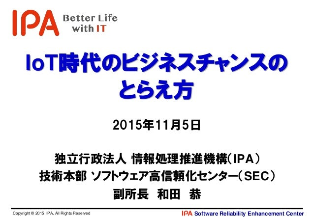 Software Reliability Enhancement CenterCopyright © 2015 IPA, All Rights Reserved IoT時代のビジネスチャンスの とらえ方 2015年11月5日 独立行政法人 情報...