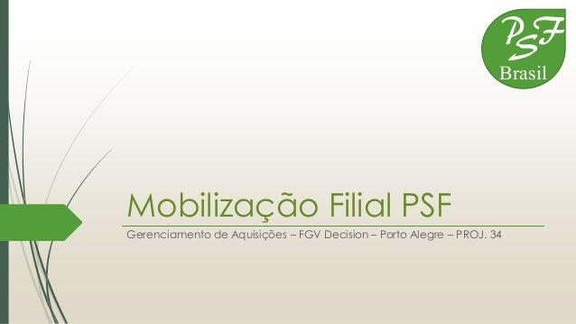 Mobilização Filial PSF Gerenciamento de Aquisições – FGV Decision – Porto Alegre – PROJ. 34 P S F Brasil
