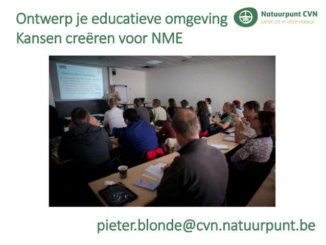 Ontwerp je educatieve omgeving Kansen creëren voor NME pieter.blonde@cvn.natuurpunt.be