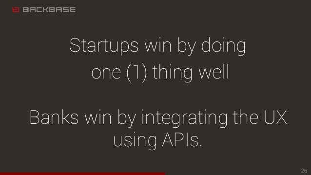 Startups win by doing one (1) thing well Banks win by integrating the UX using APIs. 26