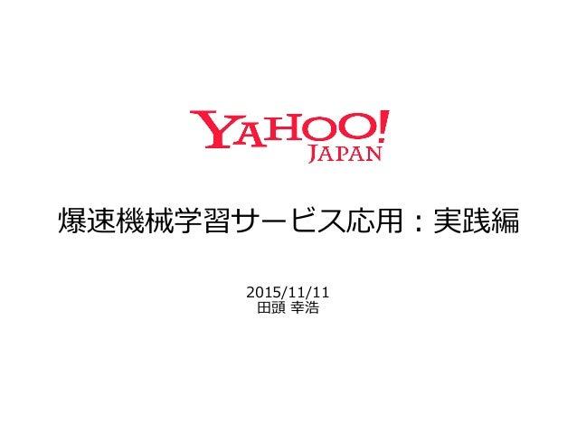 爆速機械学習サービス応⽤用:実践編 2015/11/11 ⽥田頭 幸浩