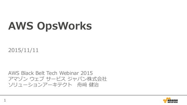 1 AWS OpsWorks AWS Black Belt Tech Webinar 2015 アマゾン ウェブ サービス ジャパン株式会社 ソリューションアーキテクト 舟﨑 健治 2015/11/11