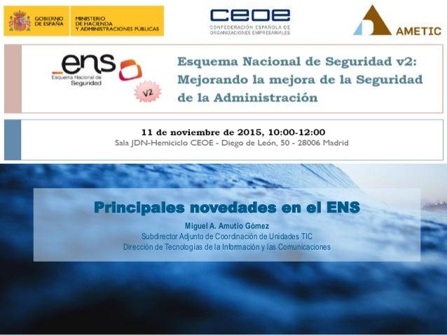 Principales novedades en el ENS Miguel A. Amutio Gómez Subdirector Adjunto de Coordinación de Unidades TIC Dirección de Te...