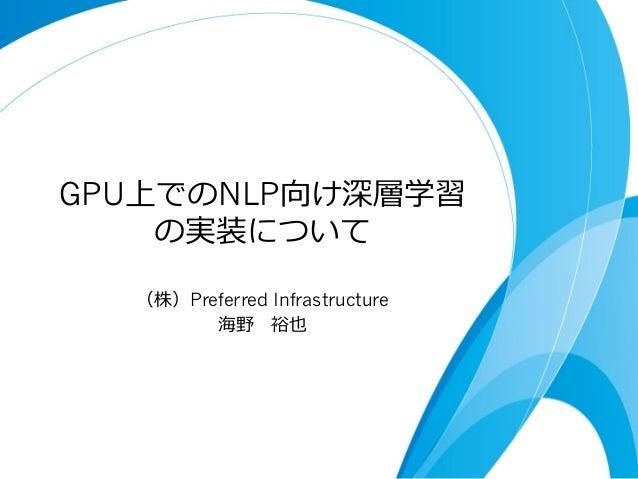 GPU上でのNLP向け深層学習 の実装について (株)Preferred Infrastructure 海野 裕也