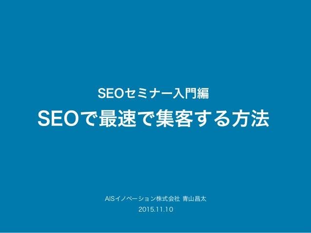 SEOセミナー入門編 SEOで最速で集客する方法 AISイノベーション株式会社 青山昌太 2015.11.10