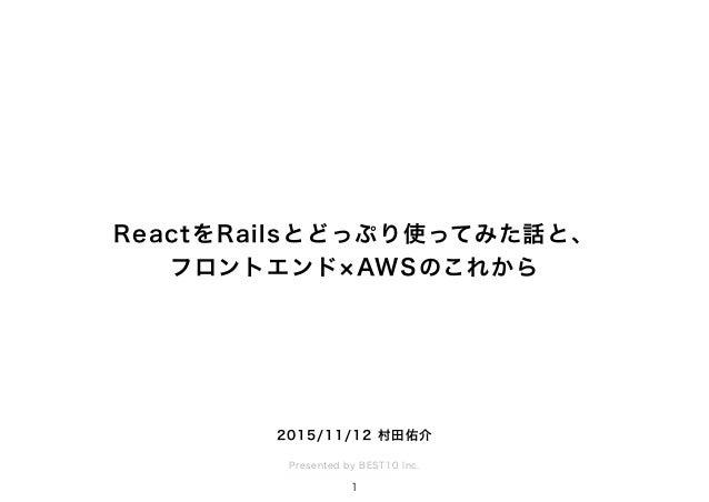 ReactをRailsとどっぷり使ってみた話と、 フロントエンド AWSのこれから Presented by BEST10 Inc. 1 2015/11/12 村田佑介