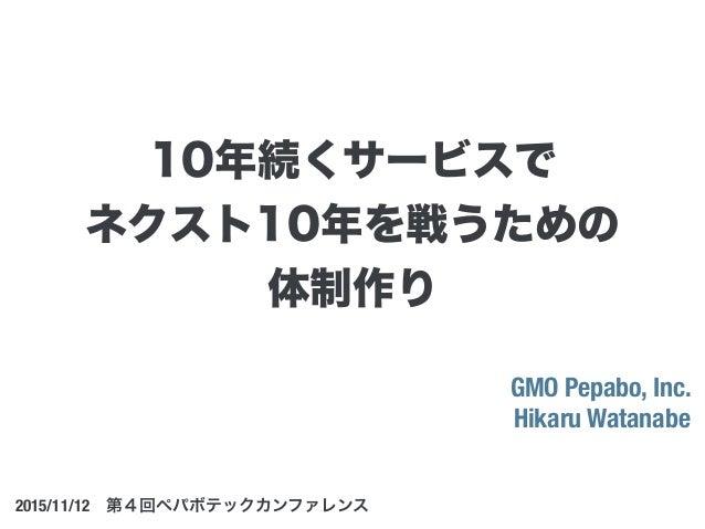 GMO Pepabo, Inc. Hikaru Watanabe 2015/11/12第4回ペパボテックカンファレンス 10年続くサービスで ネクスト10年を戦うための 体制作り