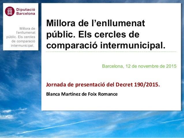 Millora de l'enllumenat públic. Els cercles de comparació intermunicipal. Barcelona, 12 de novembre de 2015 Jornada de pre...