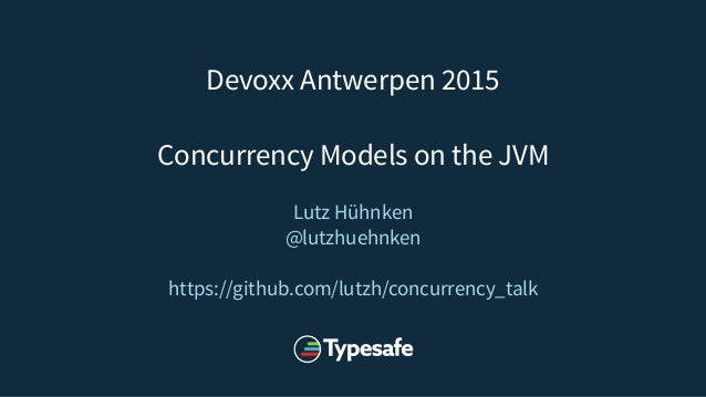 Devoxx Antwerpen 2015 Concurrency Models on the JVM Lutz Hühnken @lutzhuehnken https://github.com/lutzh/concurrency_talk