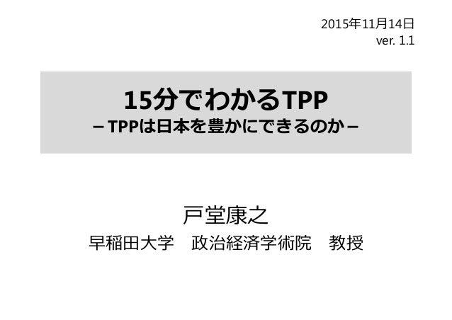 15分でわかるTPP -TPPは⽇本を豊かにできるのか- ⼾堂康之 早稲⽥⼤学 政治経済学術院 教授 2015年11⽉14⽇ ver. 1.1