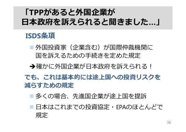 「TPPがあると外国企業が ⽇本政府を訴えられると聞きました…」 ISDS条項  外国投資家(企業含む)が国際仲裁機関に 国を訴えるための⼿続きを定めた規定 確かに外国企業が⽇本政府を訴えられる! でも、これは基本的には途上国への投資リスク...