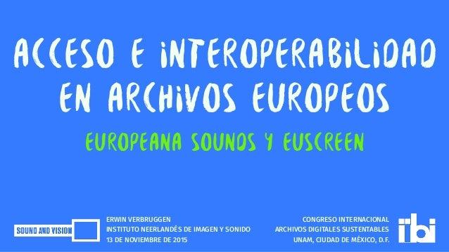ACCESO E INTEROPERABILIDAD EN ARCHIVOS EUROPEOS Europeana Sounds y EUscreen CONGRESO INTERNACIONAL ARCHIVOS DIGITALES SUST...