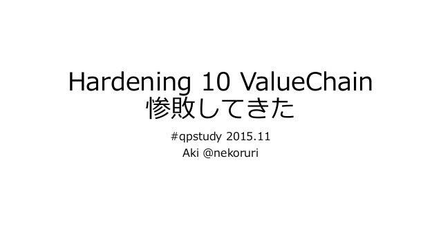 Hardening 10 ValueChain 惨敗してきた #qpstudy 2015.11 Aki @nekoruri