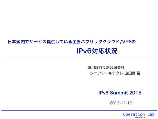 Operation Lab 運用設計ラボ IPv6対応状況 運用設計ラボ合同会社 シニアアーキテクト 波田野 裕一 日本国内でサービス提供している主要パブリッククラウド/VPSの IPv6 Summit 2015 2015-11-16