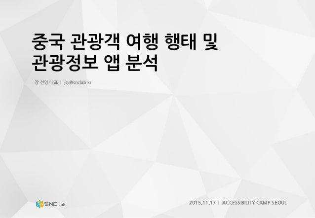 중국 관광객 여행 행태 및 관광정보 앱 분석 장 선영 대표 | jsy@snclab.kr 2015.11.17 | ACCESSIBILITY CAMP SEOUL