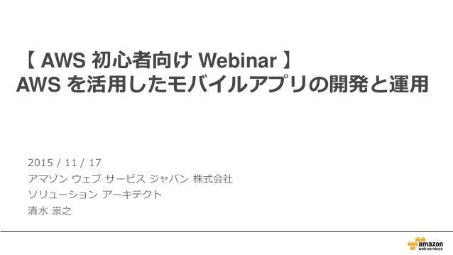 2015 / 11 / 17 アマゾン ウェブ サービス ジャパン 株式会社 ソリューション アーキテクト 清水 崇之 【 AWS 初心者向け Webinar 】 AWS を活用したモバイルアプリの開発と運用