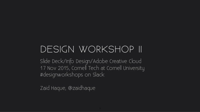 DESIGN WORKSHOP II Slide Deck/Info Design/Adobe Creative Cloud 17 Nov 2015, Cornell Tech at Cornell University #designwork...