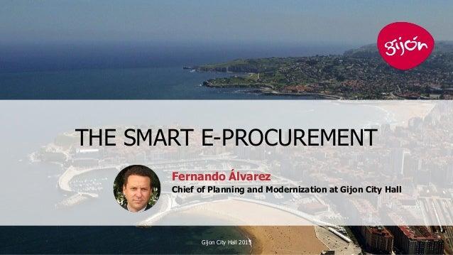 THE SMART E-PROCUREMENT Gijon City Hall 2015 1 Fernando Álvarez Chief of Planning and Modernization at Gijon City Hall