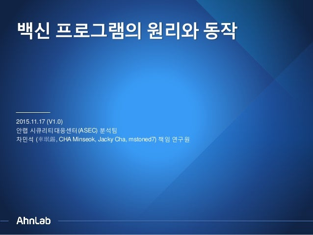 백신 프로그램의 원리와 동작 2015.11.17 (V1.0) 안랩 시큐리티대응센터(ASEC) 분석팀 차민석 (車珉錫, CHA Minseok, Jacky Cha, mstoned7) 책임 연구원