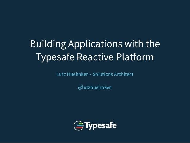 Building Applications with the Typesafe Reactive Platform Lutz Huehnken - Solutions Architect @lutzhuehnken