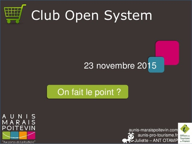 aunis-maraispoitevin.com aunis-pro-tourisme.fr Juliette – ANT OTAMP Club Open System 23 novembre 2015 On fait le point ?