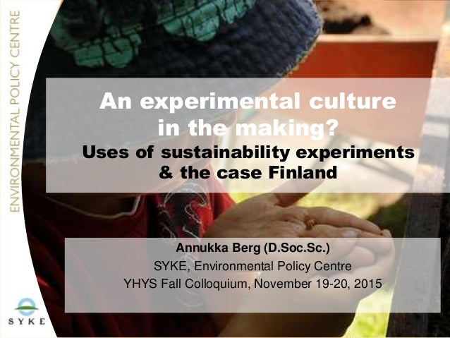 An experimental culture in the making? Uses of sustainability experiments & the case Finland Annukka Berg (D.Soc.Sc.) SYKE...
