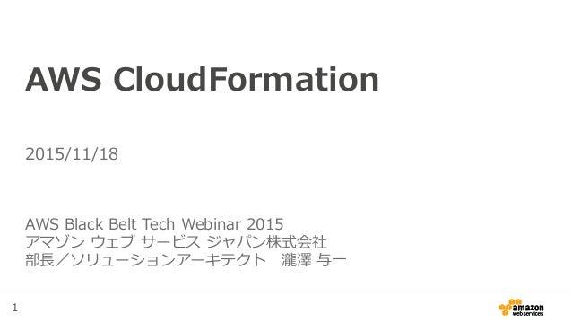 1 AWS CloudFormation AWS Black Belt Tech Webinar 2015 アマゾン ウェブ サービス ジャパン株式会社 部長/ソリューションアーキテクト 瀧澤 与一 2015/11/18