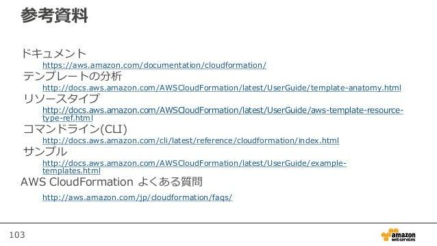 103 参考資料 ドキュメント https://aws.amazon.com/documentation/cloudformation/ テンプレートの分析 http://docs.aws.amazon.com/AWSCloudFormatio...