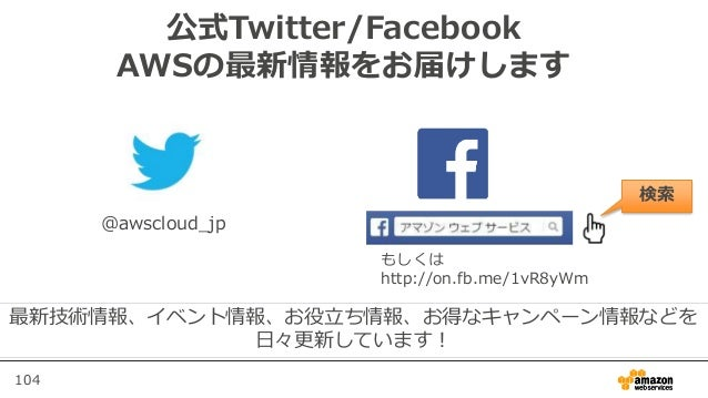 104 公式Twitter/Facebook AWSの最新情報をお届けします @awscloud_jp 検索 最新技術情報、イベント情報、お役立ち情報、お得なキャンペーン情報などを 日々更新しています! もしくは http://on.fb.me...