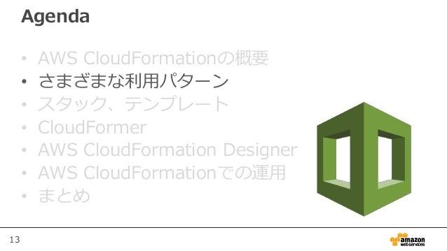 13 Agenda • AWS CloudFormationの概要 • さまざまな利用パターン • スタック、テンプレート • CloudFormer • AWS CloudFormation Designer • AWS CloudForma...