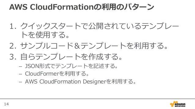 14 AWS CloudFormationの利用のパターン 1. クイックスタートで公開されているテンプレー トを使用する。 2. サンプルコード&テンプレートを利用する。 3. 自らテンプレートを作成する。 – JSON形式でテンプレートを記...