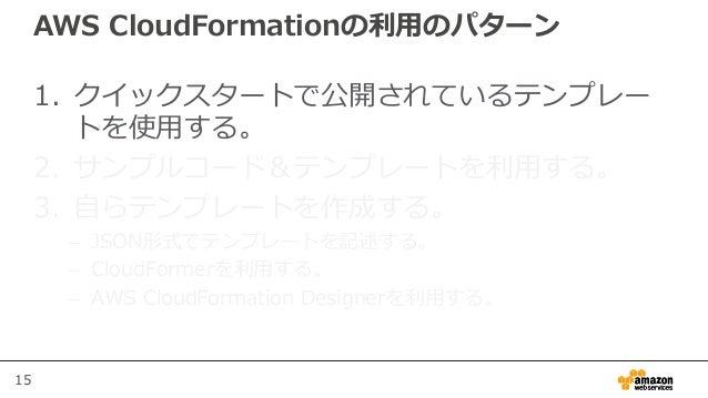15 AWS CloudFormationの利用のパターン 1. クイックスタートで公開されているテンプレー トを使用する。 2. サンプルコード&テンプレートを利用する。 3. 自らテンプレートを作成する。 – JSON形式でテンプレートを記...