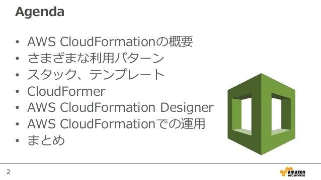2 Agenda • AWS CloudFormationの概要 • さまざまな利用パターン • スタック、テンプレート • CloudFormer • AWS CloudFormation Designer • AWS CloudFormat...