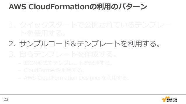 22 AWS CloudFormationの利用のパターン 1. クイックスタートで公開されているテンプレー トを使用する。 2. サンプルコード&テンプレートを利用する。 3. 自らテンプレートを作成する。 – JSON形式でテンプレートを記...