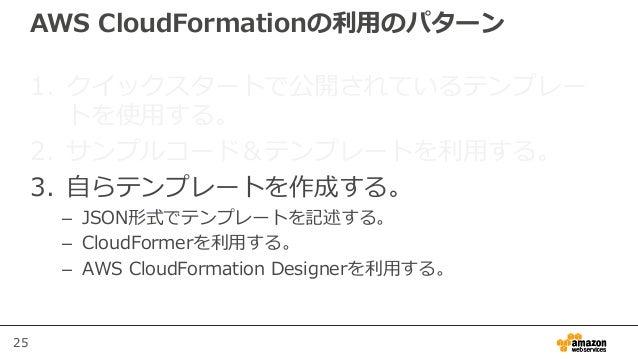 25 AWS CloudFormationの利用のパターン 1. クイックスタートで公開されているテンプレー トを使用する。 2. サンプルコード&テンプレートを利用する。 3. 自らテンプレートを作成する。 – JSON形式でテンプレートを記...