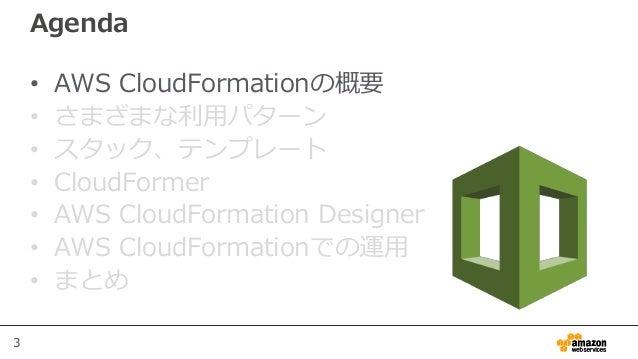 3 Agenda • AWS CloudFormationの概要 • さまざまな利用パターン • スタック、テンプレート • CloudFormer • AWS CloudFormation Designer • AWS CloudFormat...