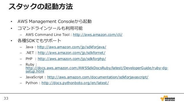 33 スタックの起動方法 • AWS Management Consoleから起動 • コマンドラインツールも利用可能 – AWS Command Line Tool:http://aws.amazon.com/cli/ • 各種SDKでもサポ...