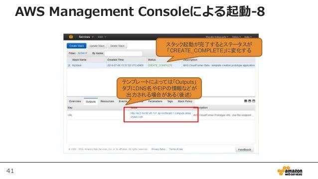 41 AWS Management Consoleによる起動-8 スタック起動が完了するとステータスが 「CREATE_COMPLETE」に変化する テンプレートによっては「Outputs」 タブにDNS名やEIPの情報などが 出力される場合が...