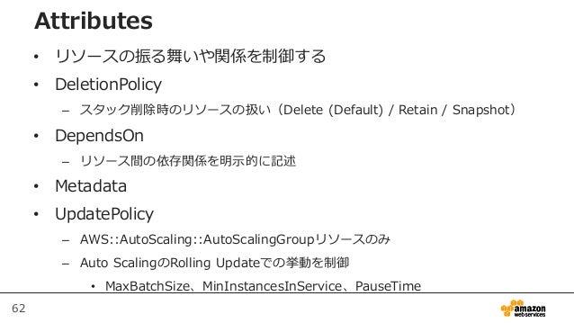 62 Attributes • リソースの振る舞いや関係を制御する • DeletionPolicy – スタック削除時のリソースの扱い(Delete (Default) / Retain / Snapshot) • DependsOn – リ...